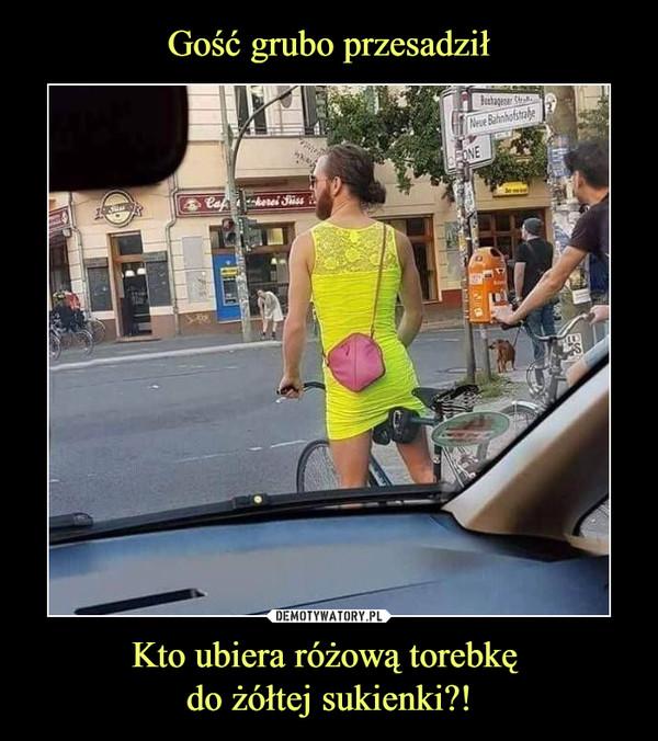 Kto ubiera różową torebkę do żółtej sukienki?! –