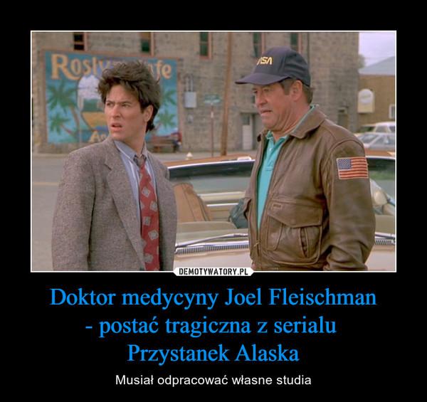 Doktor medycyny Joel Fleischman- postać tragiczna z serialu Przystanek Alaska – Musiał odpracować własne studia