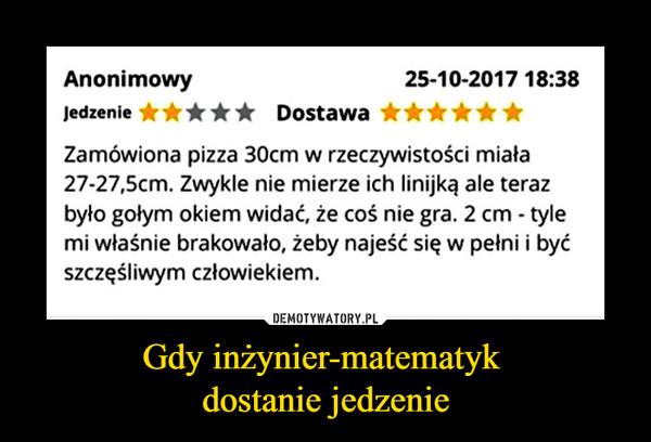 Gdy inżynier-matematyk dostanie jedzenie –  Anonimowy Jedzenie DostawaZamówiona pizza 30cm w rzeczywistości miała 27-27,5cm. Zwykle nie mierze ich linijką ale teraz było gołym okiem widać, że coś nie gra. 2 cm - tyle mi właśnie brakowało, żeby najeść się w pełni i być szczęśliwym człowiekiem.