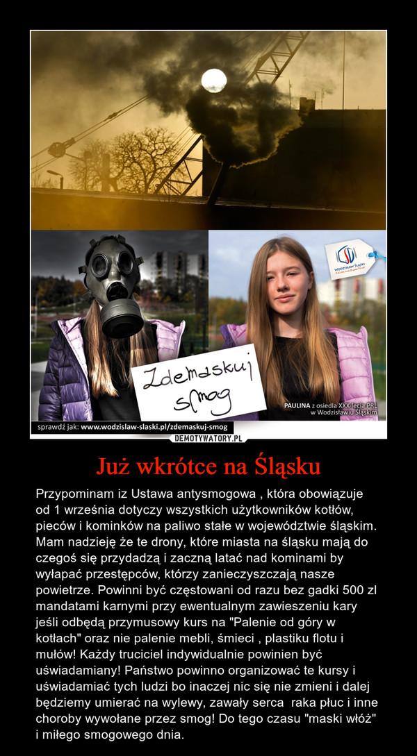 """Już wkrótce na Śląsku – Przypominam iz Ustawa antysmogowa , która obowiązuje od 1 września dotyczy wszystkich użytkowników kotłów, pieców i kominków na paliwo stałe w województwie śląskim.  Mam nadzieję że te drony, które miasta na śląsku mają do czegoś się przydadzą i zaczną latać nad kominami by wyłapać przestępców, którzy zanieczyszczają nasze powietrze. Powinni być częstowani od razu bez gadki 500 zl mandatami karnymi przy ewentualnym zawieszeniu kary jeśli odbędą przymusowy kurs na """"Palenie od góry w kotłach"""" oraz nie palenie mebli, śmieci , plastiku flotu i mułów! Każdy truciciel indywidualnie powinien być uświadamiany! Państwo powinno organizować te kursy i uświadamiać tych ludzi bo inaczej nic się nie zmieni i dalej będziemy umierać na wylewy, zawały serca  raka płuc i inne choroby wywołane przez smog! Do tego czasu """"maski włóż"""" i miłego smogowego dnia."""