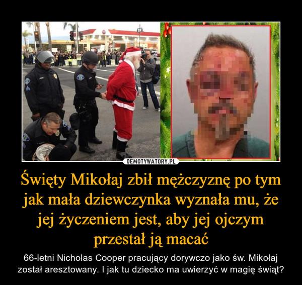 Święty Mikołaj zbił mężczyznę po tym jak mała dziewczynka wyznała mu, że jej życzeniem jest, aby jej ojczym przestał ją macać – 66-letni Nicholas Cooper pracujący dorywczo jako św. Mikołaj został aresztowany. I jak tu dziecko ma uwierzyć w magię świąt?
