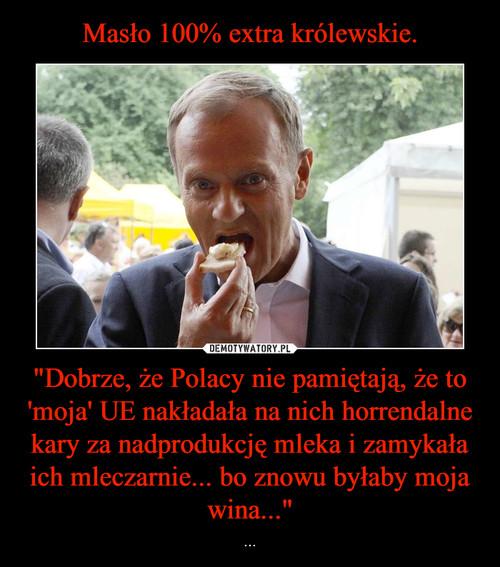 """Masło 100% extra królewskie. """"Dobrze, że Polacy nie pamiętają, że to 'moja' UE nakładała na nich horrendalne kary za nadprodukcję mleka i zamykała ich mleczarnie... bo znowu byłaby moja wina..."""""""