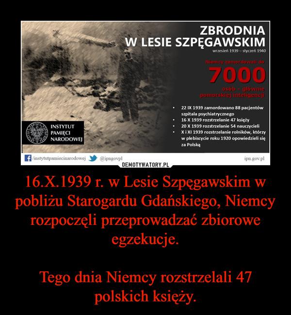 16.X.1939 r. w Lesie Szpęgawskim w pobliżu Starogardu Gdańskiego, Niemcy rozpoczęli przeprowadzać zbiorowe egzekucje.Tego dnia Niemcy rozstrzelali 47 polskich księży. –