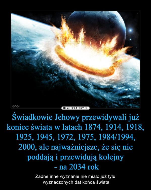 Świadkowie Jehowy przewidywali już koniec świata w latach 1874, 1914, 1918, 1925, 1945, 1972, 1975, 1984/1994, 2000, ale najważniejsze, że się nie poddają i przewidują kolejny - na 2034 rok – Żadne inne wyznanie nie miało już tylu wyznaczonych dat końca świata