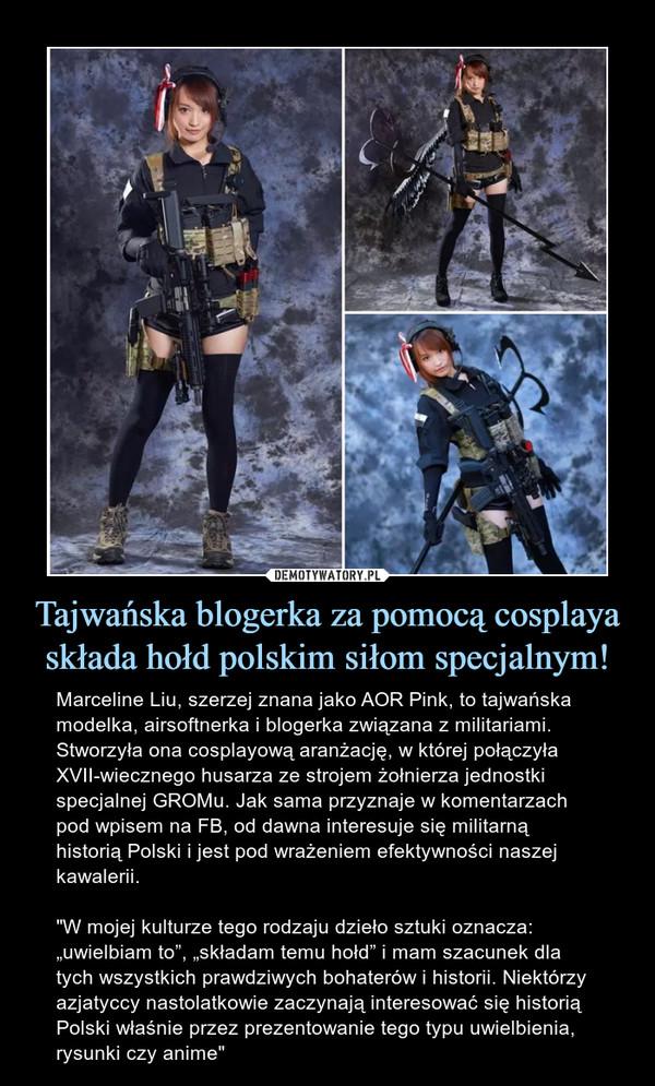 """Tajwańska blogerka za pomocą cosplaya składa hołd polskim siłom specjalnym! – Marceline Liu, szerzej znana jako AOR Pink, to tajwańska modelka, airsoftnerka i blogerka związana z militariami. Stworzyła ona cosplayową aranżację, w której połączyła XVII-wiecznego husarza ze strojem żołnierza jednostki specjalnej GROMu. Jak sama przyznaje w komentarzach pod wpisem na FB, od dawna interesuje się militarną historią Polski i jest pod wrażeniem efektywności naszej kawalerii.""""W mojej kulturze tego rodzaju dzieło sztuki oznacza: """"uwielbiam to"""", """"składam temu hołd"""" i mam szacunek dla tych wszystkich prawdziwych bohaterów i historii. Niektórzy azjatyccy nastolatkowie zaczynają interesować się historią Polski właśnie przez prezentowanie tego typu uwielbienia, rysunki czy anime"""""""