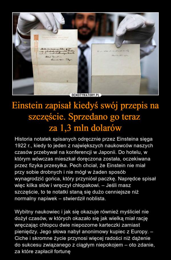 Einstein zapisał kiedyś swój przepis na szczęście. Sprzedano go teraz za 1,3 mln dolarów – Historia notatek spisanych odręcznie przez Einsteina sięga 1922 r., kiedy to jeden z największych naukowców naszych czasów przebywał na konferencji w Japonii. Do hotelu, w którym wówczas mieszkał doręczona została, oczekiwana przez fizyka przesyłka. Pech chciał, że Einstein nie miał przy sobie drobnych i nie mógł w żaden sposób wynagrodzić gońca, który przyniósł paczkę. Naprędce spisał więc kilka słów i wręczył chłopakowi. – Jeśli masz szczęście, to te notatki staną się dużo cenniejsze niż normalny napiwek – stwierdził noblista.Wybitny naukowiec i jak się okazuje również myśliciel nie dożył czasów, w których okazało się jak wielką miał rację wręczając chłopcu dwie niepozorne karteczki zamiast pieniędzy. Jego słowa nabył anonimowy kupiec z Europy. – Ciche i skromne życie przynosi więcej radości niż dążenie do sukcesu związanego z ciągłym niepokojem – oto zdanie, za które zapłacił fortunę