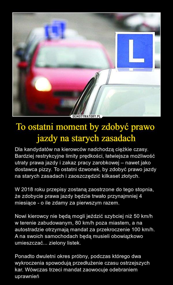 To ostatni moment by zdobyć prawo jazdy na starych zasadach – Dla kandydatów na kierowców nadchodzą ciężkie czasy. Bardziej restrykcyjne limity prędkości, łatwiejsza możliwość utraty prawa jazdy i zakaz pracy zarobkowej – nawet jako dostawca pizzy. To ostatni dzwonek, by zdobyć prawo jazdy na starych zasadach i zaoszczędzić kilkaset złotych.W 2018 roku przepisy zostaną zaostrzone do tego stopnia, że zdobycie prawa jazdy będzie trwało przynajmniej 4 miesiące - o ile zdamy za pierwszym razem. Nowi kierowcy nie będą mogli jeździć szybciej niż 50 km/h w terenie zabudowanym, 80 km/h poza miastem, a na autostradzie otrzymają mandat za przekroczenie 100 km/h. A na swoich samochodach będą musieli obowiązkowo umieszczać... zielony listek.Ponadto dwuletni okres próbny, podczas którego dwa wykroczenia spowodują przedłużenie czasu ostrzejszych kar. Wówczas trzeci mandat zaowocuje odebraniem uprawnień