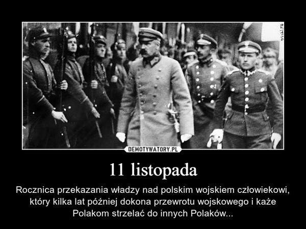 11 listopada – Rocznica przekazania władzy nad polskim wojskiem człowiekowi, który kilka lat później dokona przewrotu wojskowego i każe Polakom strzelać do innych Polaków...