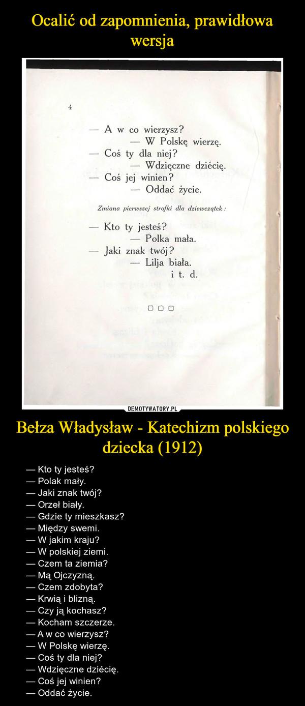 Bełza Władysław - Katechizm polskiego dziecka (1912) – — Kto ty jesteś?— Polak mały.— Jaki znak twój?— Orzeł biały.— Gdzie ty mieszkasz?— Między swemi.— W jakim kraju?— W polskiej ziemi.— Czem ta ziemia?— Mą Ojczyzną.— Czem zdobyta?— Krwią i blizną.— Czy ją kochasz?— Kocham szczerze.— A w co wierzysz?— W Polskę wierzę.— Coś ty dla niej?— Wdzięczne dziécię.— Coś jej winien?— Oddać życie.