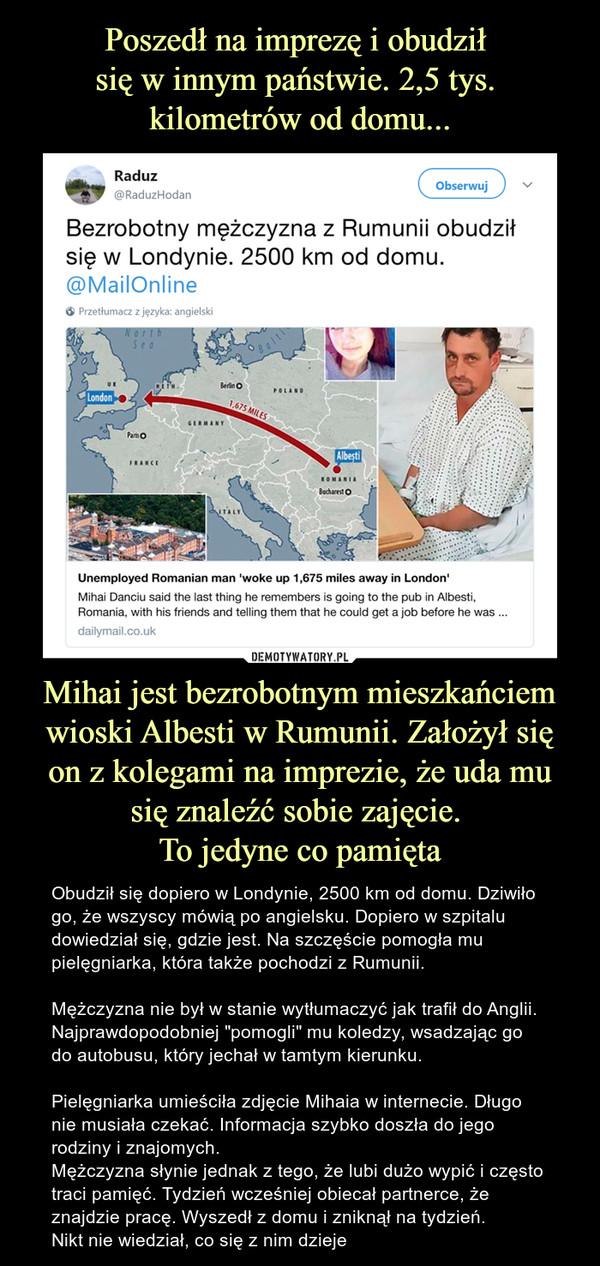 """Mihai jest bezrobotnym mieszkańciem wioski Albesti w Rumunii. Założył się on z kolegami na imprezie, że uda mu się znaleźć sobie zajęcie. To jedyne co pamięta – Obudził się dopiero w Londynie, 2500 km od domu. Dziwiło go, że wszyscy mówią po angielsku. Dopiero w szpitalu dowiedział się, gdzie jest. Na szczęście pomogła mu pielęgniarka, która także pochodzi z Rumunii.Mężczyzna nie był w stanie wytłumaczyć jak trafił do Anglii. Najprawdopodobniej """"pomogli"""" mu koledzy, wsadzając go do autobusu, który jechał w tamtym kierunku. Pielęgniarka umieściła zdjęcie Mihaia w internecie. Długo nie musiała czekać. Informacja szybko doszła do jego rodziny i znajomych.Mężczyzna słynie jednak z tego, że lubi dużo wypić i często traci pamięć. Tydzień wcześniej obiecał partnerce, że znajdzie pracę. Wyszedł z domu i zniknął na tydzień.Nikt nie wiedział, co się z nim dzieje"""