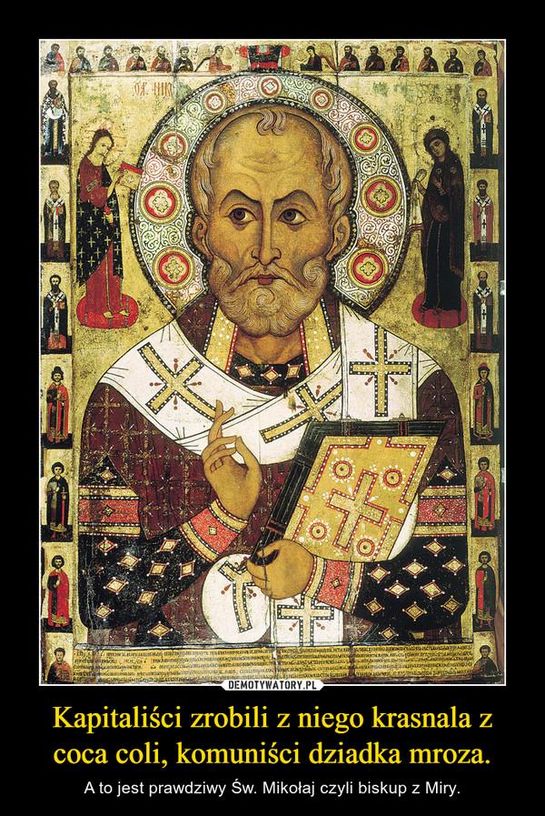 Kapitaliści zrobili z niego krasnala z coca coli, komuniści dziadka mroza. – A to jest prawdziwy Św. Mikołaj czyli biskup z Miry.