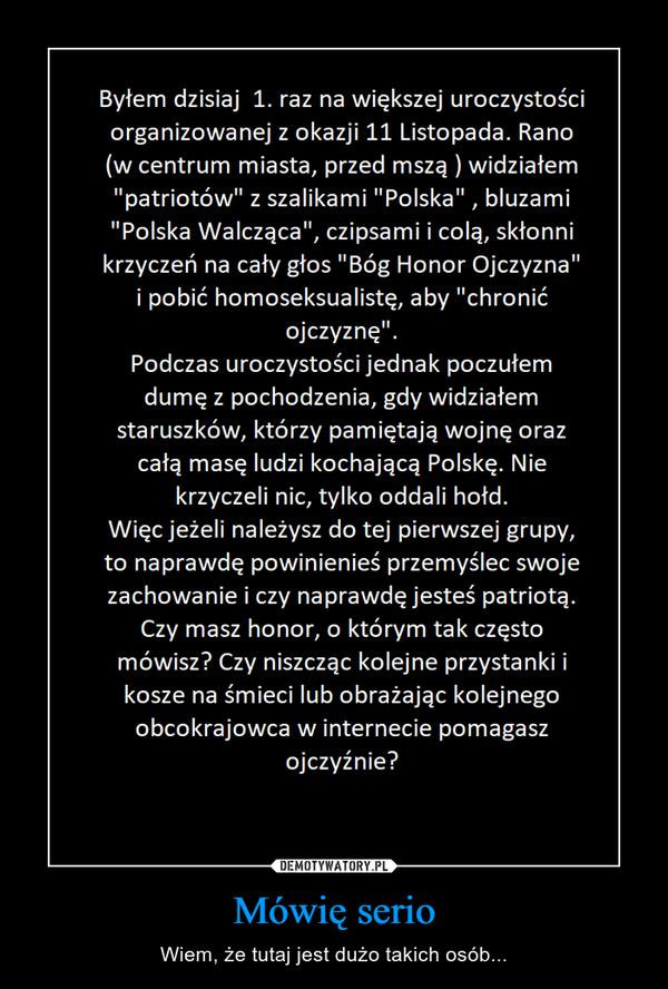 Mówię serio – Wiem, że tutaj jest dużo takich osób... Byłem dzisiaj 1. raz na większej uroczystości organizowanej z okazji 11 Listopada. Rano w centrum miasta, przed mszą widziałem patriotów z szalikami Polska , bluzami Polska Walcząca, czipsami i colą, skłonni krzyczeć na cały głos Bóg Honor Ojczyzna i pobić homoseksualistę, aby chronić ojczyznę. Podczas uroczystości jednak poczułem dumę z pochodzenia, gdy widziałem staruszków, którzy pamiętają wojnę oraz całą masę ludzi kochającą Polskę. Nie krzyczeli nic, tylko oddali hołd. Więc jeżeli należysz do tej pierwszej fgrupy, to naprawdę powinieneś przemyśleć swoje zachowanie i czy naprawdę jesteś patriotą. Czy masz honor, o którym tak czesto mówisz? Czy niszcząc kolejne przystanki i kosze na śmieci lub obrażając kolejnego obcokrajowca w internecie pomagasz ojczyźnie?