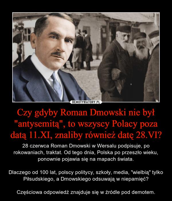 """Czy gdyby Roman Dmowski nie był """"antysemitą"""", to wszyscy Polacy poza datą 11.XI, znaliby również datę 28.VI? – 28 czerwca Roman Dmowski w Wersalu podpisuje, po rokowaniach, traktat. Od tego dnia, Polska po przeszło wieku, ponownie pojawia się na mapach świata.Dlaczego od 100 lat, polscy politycy, szkoły, media, """"wielbią"""" tylko Piłsudskiego, a Dmowskiego odsuwają w niepamięć?Częściowa odpowiedź znajduje się w źródle pod demotem."""
