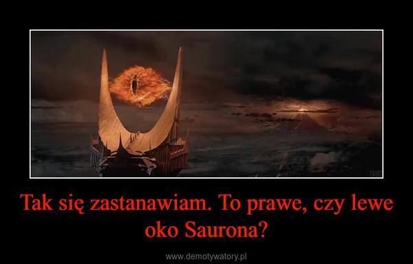 Tak się zastanawiam. To prawe, czy lewe oko Saurona? –