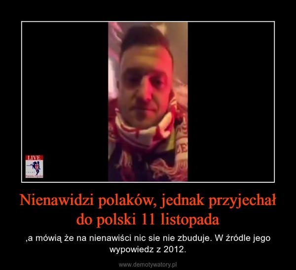 Nienawidzi polaków, jednak przyjechał do polski 11 listopada – ,a mówią że na nienawiści nic sie nie zbuduje. W źródle jego wypowiedz z 2012.