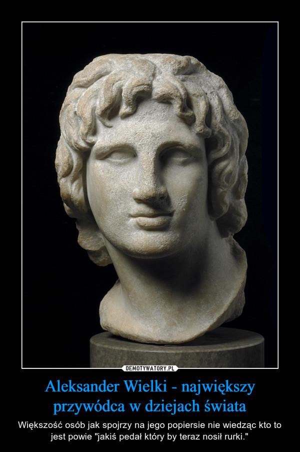 """Aleksander Wielki - największy przywódca w dziejach świata – Większość osób jak spojrzy na jego popiersie nie wiedząc kto to jest powie """"jakiś pedał który by teraz nosił rurki."""""""
