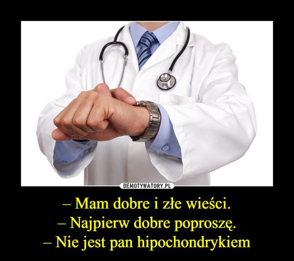 – Mam dobre i złe wieści.– Najpierw dobre poproszę.– Nie jest pan hipochondrykiem –