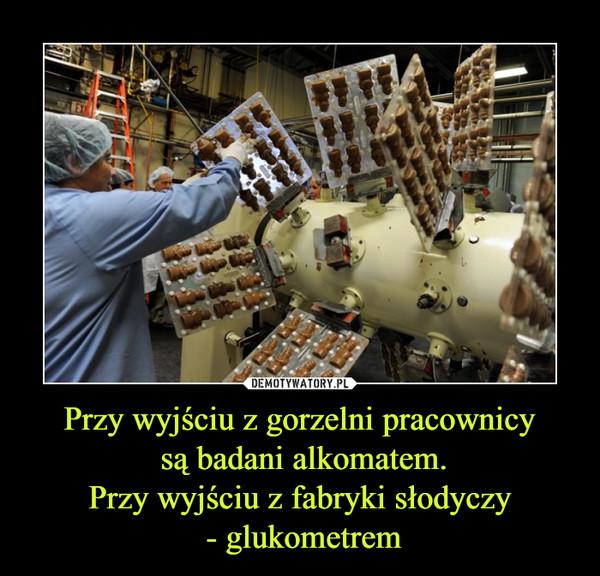 Przy wyjściu z gorzelni pracownicy są badani alkomatem.Przy wyjściu z fabryki słodyczy - glukometrem –
