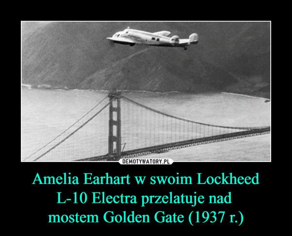 Amelia Earhart w swoim LockheedL-10 Electra przelatuje nad mostem Golden Gate (1937 r.) –