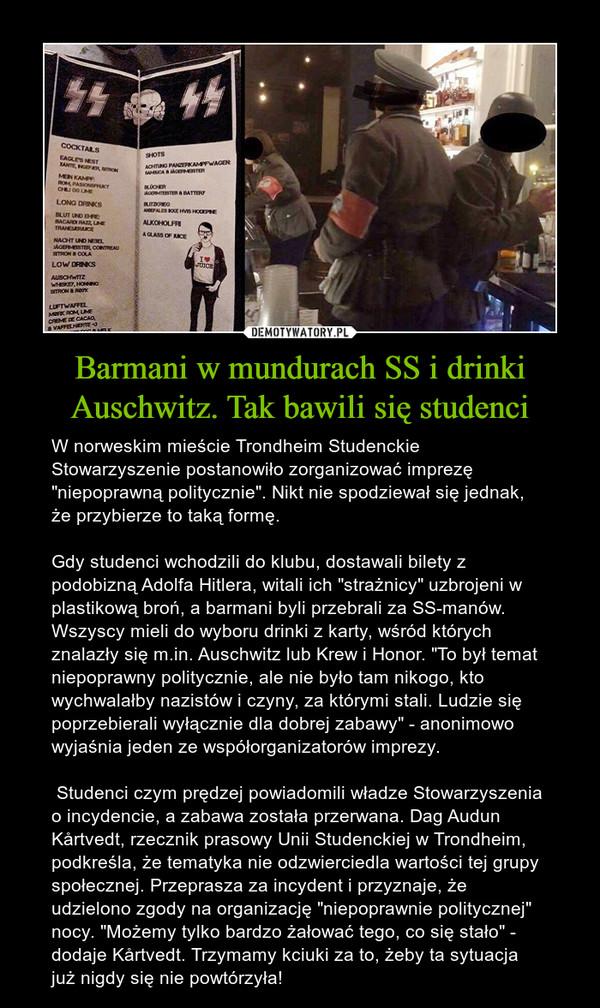 """Barmani w mundurach SS i drinki Auschwitz. Tak bawili się studenci – W norweskim mieście Trondheim Studenckie Stowarzyszenie postanowiło zorganizować imprezę """"niepoprawną politycznie"""". Nikt nie spodziewał się jednak, że przybierze to taką formę. Gdy studenci wchodzili do klubu, dostawali bilety z podobizną Adolfa Hitlera, witali ich """"strażnicy"""" uzbrojeni w plastikową broń, a barmani byli przebrali za SS-manów. Wszyscy mieli do wyboru drinki z karty, wśród których znalazły się m.in. Auschwitz lub Krew i Honor. """"To był temat niepoprawny politycznie, ale nie było tam nikogo, kto wychwalałby nazistów i czyny, za którymi stali. Ludzie się poprzebierali wyłącznie dla dobrej zabawy"""" - anonimowo wyjaśnia jeden ze współorganizatorów imprezy. Studenci czym prędzej powiadomili władze Stowarzyszenia o incydencie, a zabawa została przerwana. Dag Audun Kårtvedt, rzecznik prasowy Unii Studenckiej w Trondheim, podkreśla, że tematyka nie odzwierciedla wartości tej grupy społecznej. Przeprasza za incydent i przyznaje, że udzielono zgody na organizację """"niepoprawnie politycznej"""" nocy. """"Możemy tylko bardzo żałować tego, co się stało"""" - dodaje Kårtvedt. Trzymamy kciuki za to, żeby ta sytuacja już nigdy się nie powtórzyła!"""