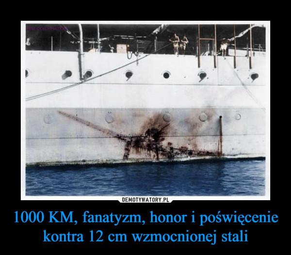 1000 KM, fanatyzm, honor i poświęcenie kontra 12 cm wzmocnionej stali –