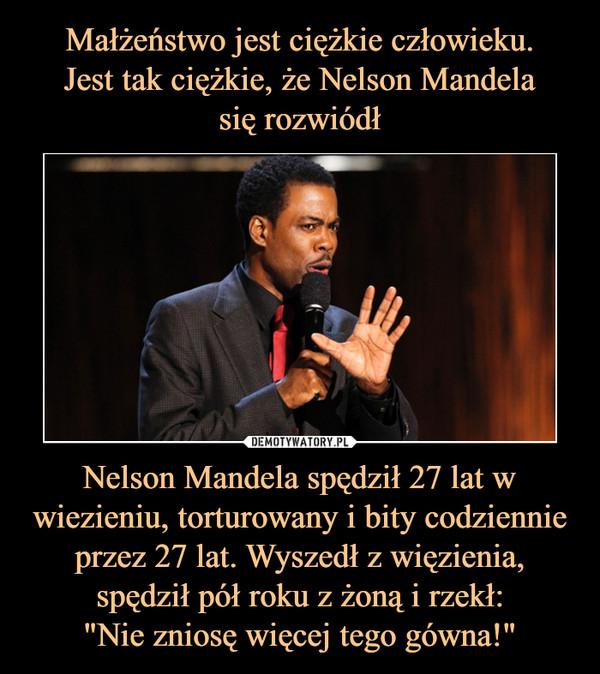"""Nelson Mandela spędził 27 lat w wiezieniu, torturowany i bity codziennie przez 27 lat. Wyszedł z więzienia, spędził pół roku z żoną i rzekł:""""Nie zniosę więcej tego gówna!"""" –"""