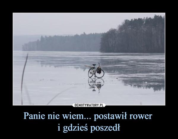 Panie nie wiem... postawił rower i gdzieś poszedł –