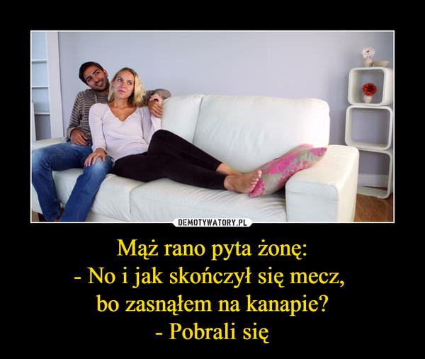 Mąż rano pyta żonę:- No i jak skończył się mecz, bo zasnąłem na kanapie?- Pobrali się –