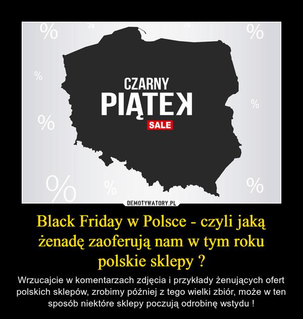 Black Friday w Polsce - czyli jaką żenadę zaoferują nam w tym roku polskie sklepy ? – Wrzucajcie w komentarzach zdjęcia i przykłady żenujących ofert polskich sklepów, zrobimy później z tego wielki zbiór, może w ten sposób niektóre sklepy poczują odrobinę wstydu !