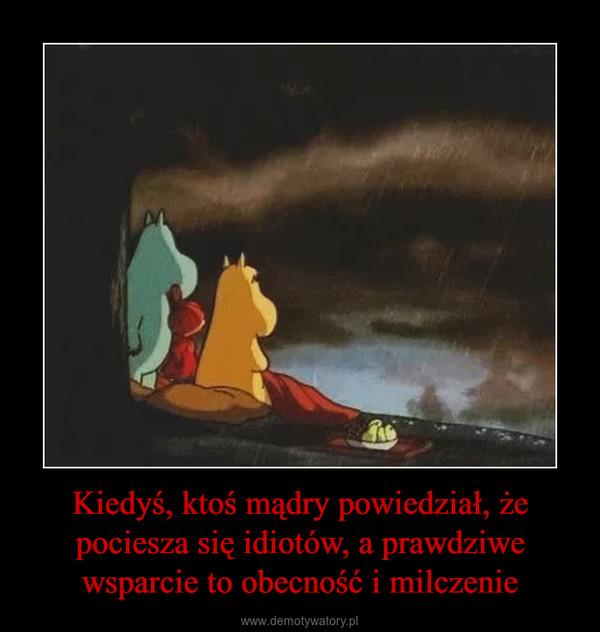 Kiedyś, ktoś mądry powiedział, że pociesza się idiotów, a prawdziwe wsparcie to obecność i milczenie –