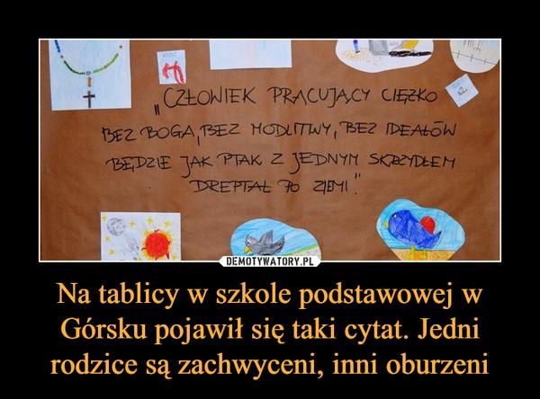 """Na tablicy w szkole podstawowej w Górsku pojawił się taki cytat. Jedni rodzice są zachwyceni, inni oburzeni –  CZŁOWIEK PRACUJĄCY CIĘŻKO BEZ BOGA, BEZ MODLITWY, BEZ IDEAŁÓW BĘDZIE JAK PTAK Z JEDNYM SKRZYDŁEM DREPTAŁ PO ZIEMI"""""""