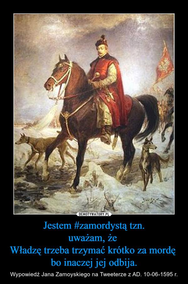 Jestem #zamordystą tzn.uważam, że Władzę trzeba trzymać krótko za mordę bo inaczej jej odbija. – Wypowiedź Jana Zamoyskiego na Tweeterze z AD. 10-06-1595 r.