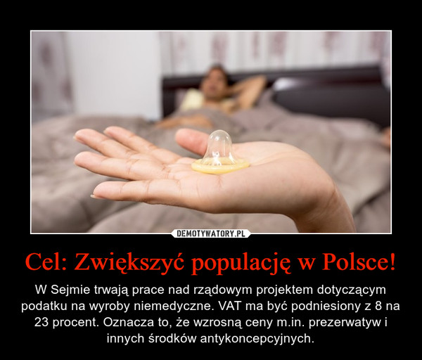 Cel: Zwiększyć populację w Polsce! – W Sejmie trwają prace nad rządowym projektem dotyczącym podatku na wyroby niemedyczne. VAT ma być podniesiony z 8 na 23 procent. Oznacza to, że wzrosną ceny m.in. prezerwatyw i innych środków antykoncepcyjnych.