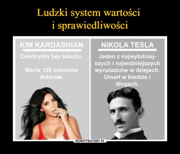 –  KIM KARDASHIANCelebrytka bez talentuWarta 150 milionów dolarówNIKOLA TESLAJeden z najwybitniejszych wynalazców w dziejachUmarł w biedzie i długach