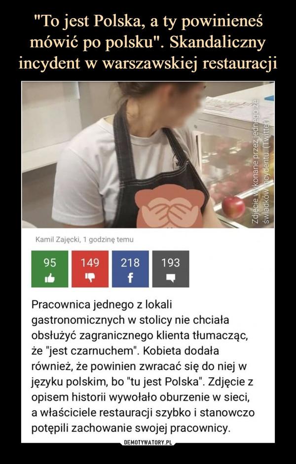 """–  Pracownica jednego z lokali gastronomicznych w stolicy nie chciała obsłużyć zagranicznego klienta tłumacząc, że """"jest czarnuchem"""". Kobieta dodała również, że powinien zwracać się do niej w języku polskim, bo """"tu jest Polska"""". Zdjęcie z opisem historii wywołało oburzenie w sieci, a właściciele restauracji szybko i stanowczo potępili zachowanie swojej pracownicy."""