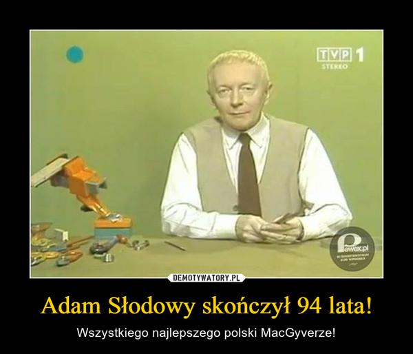 Adam Słodowy skończył 94 lata! – Wszystkiego najlepszego polski MacGyverze!