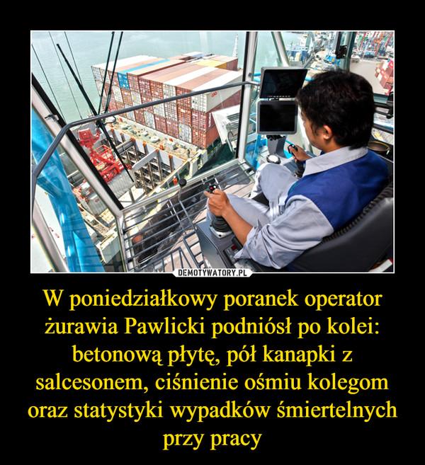 W poniedziałkowy poranek operator żurawia Pawlicki podniósł po kolei: betonową płytę, pół kanapki z salcesonem, ciśnienie ośmiu kolegom oraz statystyki wypadków śmiertelnych przy pracy –