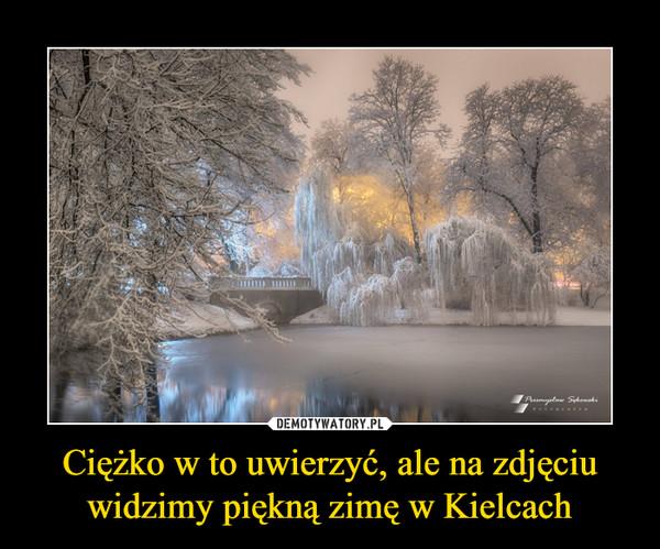 Ciężko w to uwierzyć, ale na zdjęciu widzimy piękną zimę w Kielcach –