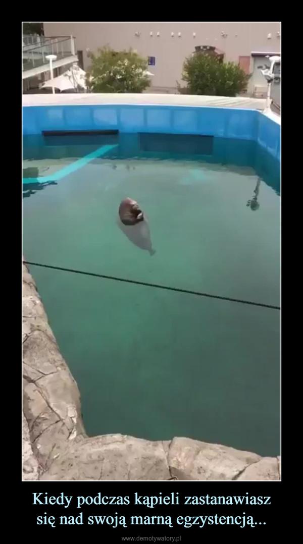 Kiedy podczas kąpieli zastanawiaszsię nad swoją marną egzystencją... –