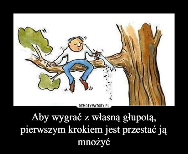 Aby wygrać z własną głupotą, pierwszym krokiem jest przestać ją mnożyć –