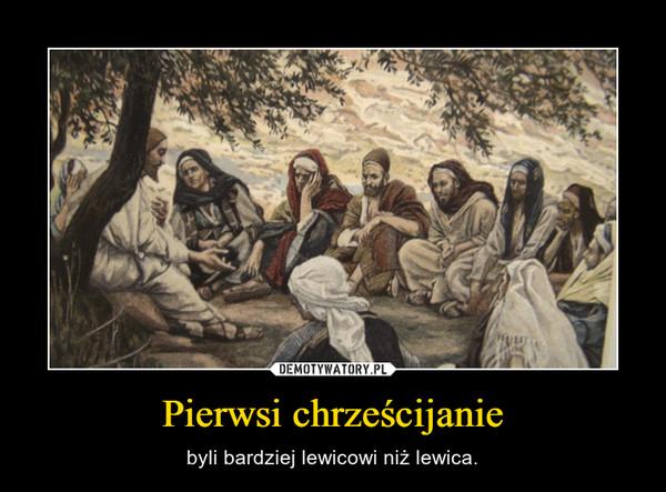Pierwsi chrześcijanie – byli bardziej lewicowi niż lewica.