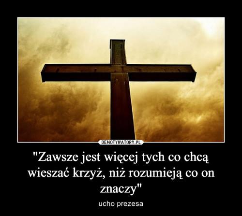 """""""Zawsze jest więcej tych co chcą wieszać krzyż, niż rozumieją co on znaczy"""""""