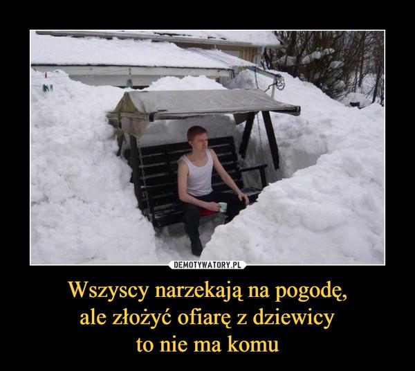 Wszyscy narzekają na pogodę,ale złożyć ofiarę z dziewicyto nie ma komu –