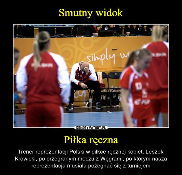 Piłka ręczna – Trener reprezentacji Polski w piłkce ręcznej kobiet, Leszek Krowicki, po przegranym meczu z Węgrami, po którym nasza reprezentacja musiała pożegnać się z turniejem