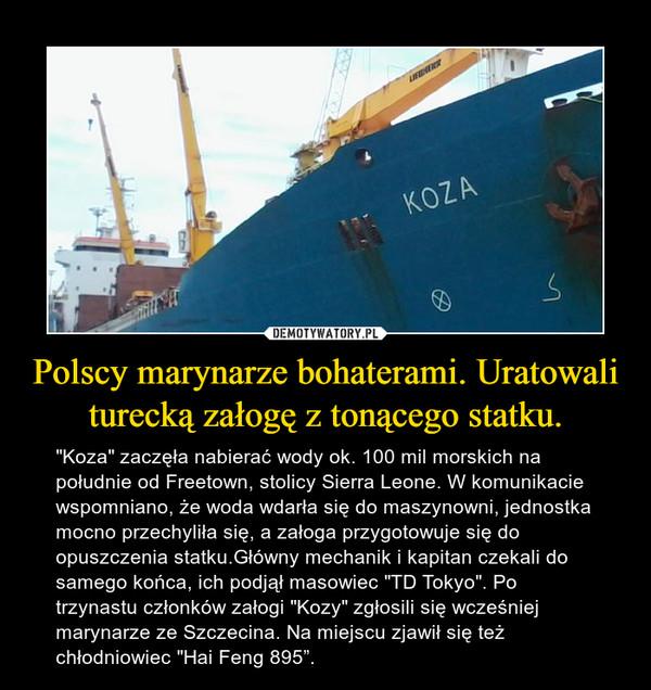 """Polscy marynarze bohaterami. Uratowali turecką załogę z tonącego statku. – """"Koza"""" zaczęła nabierać wody ok. 100 mil morskich na południe od Freetown, stolicy Sierra Leone. W komunikacie wspomniano, że woda wdarła się do maszynowni, jednostka mocno przechyliła się, a załoga przygotowuje się do opuszczenia statku.Główny mechanik i kapitan czekali do samego końca, ich podjął masowiec """"TD Tokyo"""". Po trzynastu członków załogi """"Kozy"""" zgłosili się wcześniej marynarze ze Szczecina. Na miejscu zjawił się też chłodniowiec """"Hai Feng 895""""."""