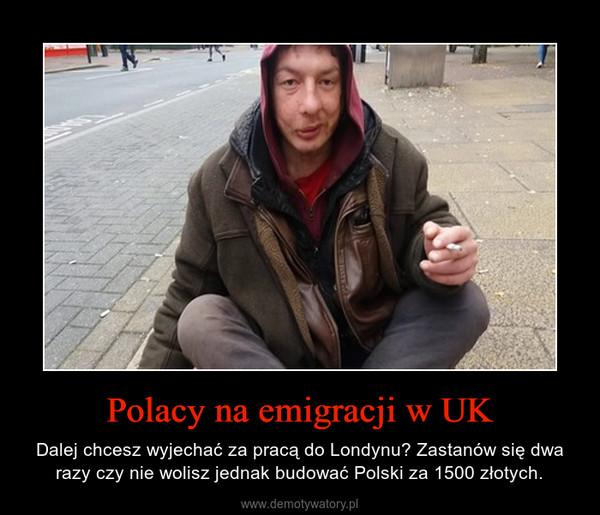Polacy na emigracji w UK – Dalej chcesz wyjechać za pracą do Londynu? Zastanów się dwa razy czy nie wolisz jednak budować Polski za 1500 złotych.