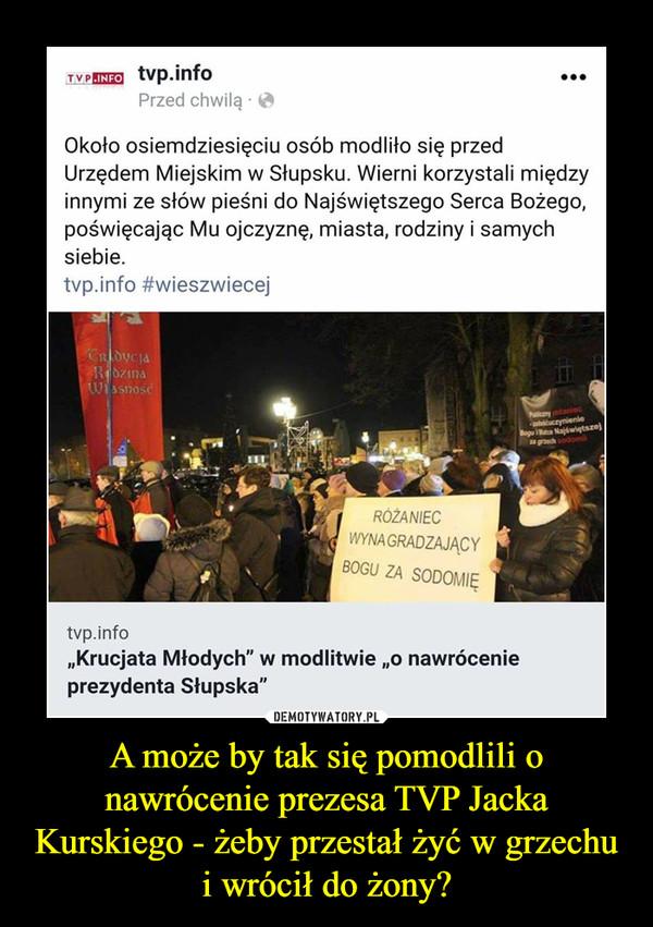 A może by tak się pomodlili o nawrócenie prezesa TVP Jacka Kurskiego - żeby przestał żyć w grzechu i wrócił do żony? –