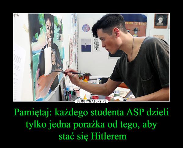 Pamiętaj: każdego studenta ASP dzieli tylko jedna porażka od tego, aby stać się Hitlerem –