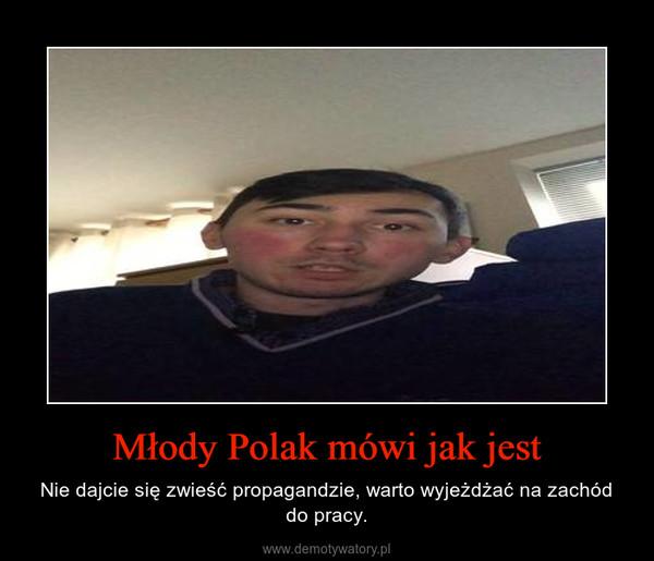Młody Polak mówi jak jest – Nie dajcie się zwieść propagandzie, warto wyjeżdżać na zachód do pracy.