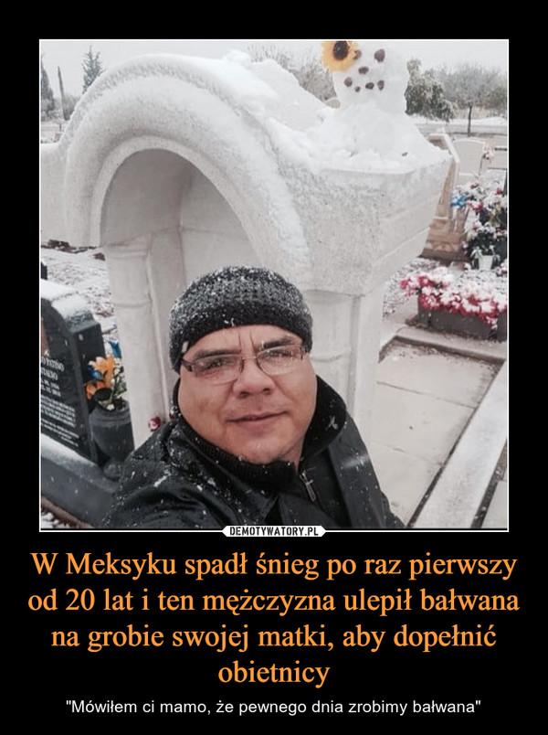 """W Meksyku spadł śnieg po raz pierwszy od 20 lat i ten mężczyzna ulepił bałwana na grobie swojej matki, aby dopełnić obietnicy – """"Mówiłem ci mamo, że pewnego dnia zrobimy bałwana"""""""